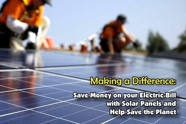 Making a Difference - Save Money on your Electric Bill with Solar Panels and Help Save the Planet